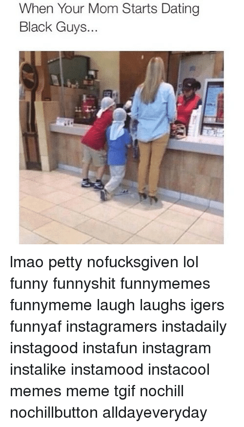 Dating, Funny, and Instagram: When Your Mom Starts Dating  Black Guys.. lmao petty nofucksgiven lol funny funnyshit funnymemes funnymeme laugh laughs igers funnyaf instagramers instadaily instagood instafun instagram instalike instamood instacool memes meme tgif nochill nochillbutton alldayeveryday