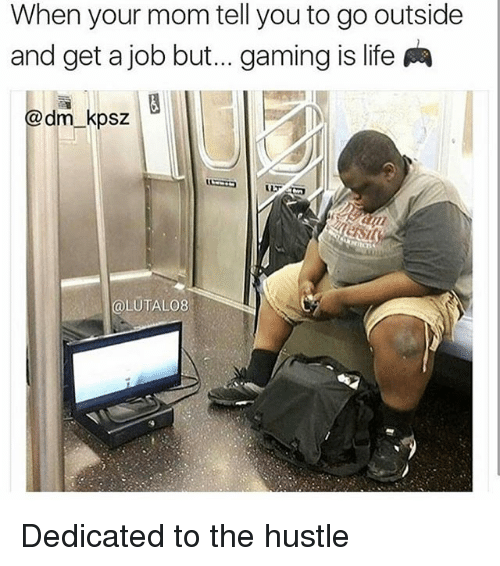 Life, Memes, and Gaming: When your mom tell you to go outside  and get a job but... gaming is life  dm kpsz  Cal UTALO8 Dedicated to the hustle