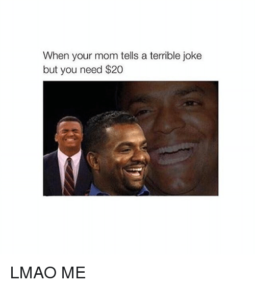 Lmao, Moms, and Jokes: When your mom tells a terrible joke  but you need $20 LMAO ME