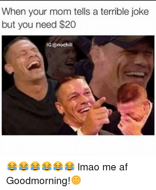 Af, Funny, and Lmao: When your mom tells a terrible joke  but you need $20  G:@noch 😂😂😂😂😂😂 lmao me af Goodmorning!🌞