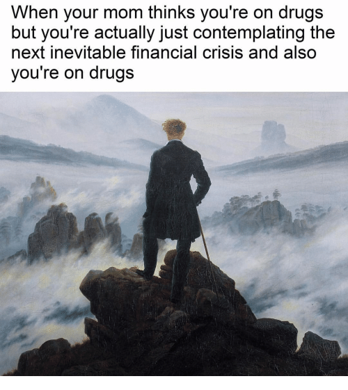 Drugs, Mom, and Next: When your mom thinks you're on drugs  but you're actually just contemplating the  next inevitable financial crisis and also  you're on drugs