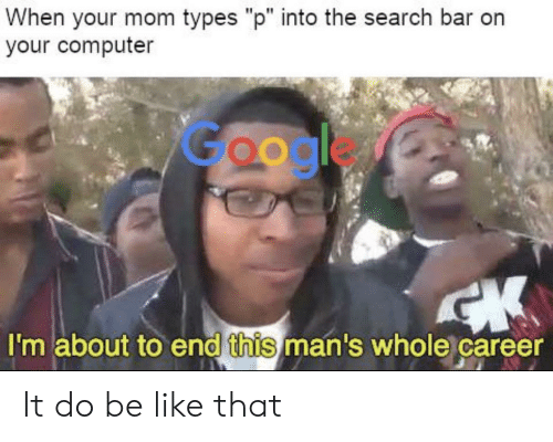"""Be Like, Google, and Computer: When your mom types """"p"""" into the search bar orn  your computer  Google  I'm about to end this man's whole career It do be like that"""