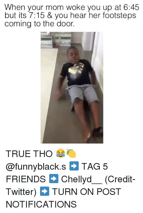 Friends, True, and Twitter: When your mom woke you up at 6:45  but its 7:15 & you hear her footsteps  coming to the door. TRUE THO 😂🍋 @funnyblack.s ➡️ TAG 5 FRIENDS ➡️ Chellyd__ (Credit-Twitter) ➡️ TURN ON POST NOTIFICATIONS