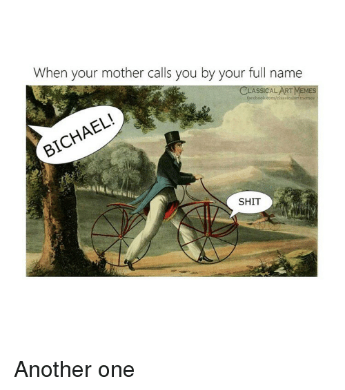 Another One, Shit, and Classical Art: When your mother calls you by your full name  ASSICAL  EMES  cH  SHIT Another one