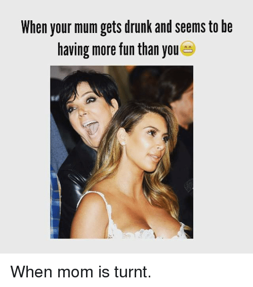 Kardashian, Celebrities, and Fun: When your mum gets drunk and seems to be  having more fun than you When mom is turnt.