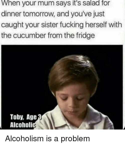 Fucking, Tomorrow, and Alcoholism: When your mum says it's salad fo  dinner tomorrow, and you've just  caught your sister fucking herself with  the cucumber from the fridge  Toby, Age  Alcoholi Alcoholism is a problem