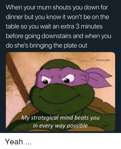 Memes, Yeah, and Beats: When your mum shouts you down for  dinner but you know it won't be on the  table so you wait an extra 3 minutes  before going downstairs and when you  do she's bringing the plate out  IG:PolarSaurusRex  My strategical mind beats you  in every way possible Yeah ...