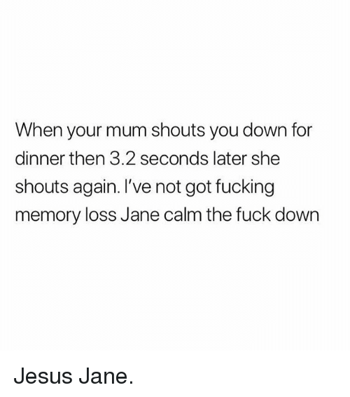 Fucking, Jesus, and Fuck: When your mum shouts you down for  dinner then 3.2 seconds later she  shouts again. I've not got fucking  memory loss Jane calm the fuck down Jesus Jane.