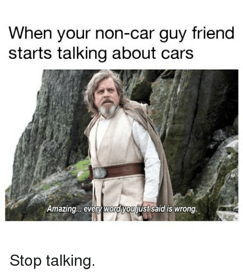 Cars, Memes, and Word: When your non-car guy friend  starts talking about cars  Amazing.. evey word you just said is wrong. Stop talking.