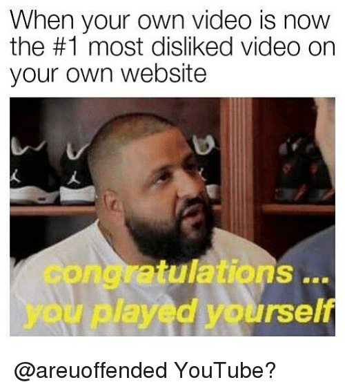 Congratulations You Played Yourself, youtube.com, and Congratulations: When your own video is now  the #1 most disliked video on  your own website  congratulations  you played yourself @areuoffended YouTube?