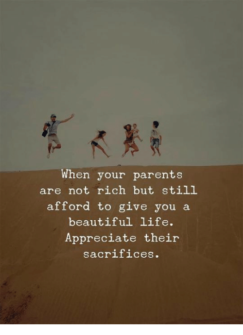 Beautiful, Life, and Parents: When your parents  are not rich but still  afford to give you a  beautiful life.  Appreciate their  sac.  rifices