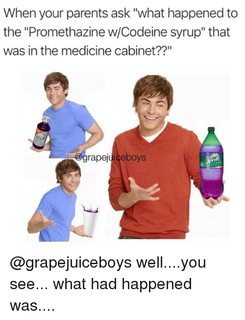 "Memes, Parents, and Promethazine: When your parents ask ""what happened to  the ""Promethazine w/Codeine syrup"" that  was in the medicine cabinet??""  grapejuiceboys @grapejuiceboys well....you see... what had happened was...."