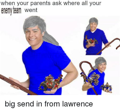 When Your Parents Ask Where All Your Enemy Team Went Big