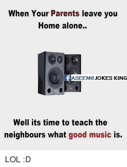 Home Alone, Memes, and 🤖: When Your Parents leave you  Home alone.  ASEEM  JOKES KING  Well its time to teach the  neighbours what good music is. LOL :D
