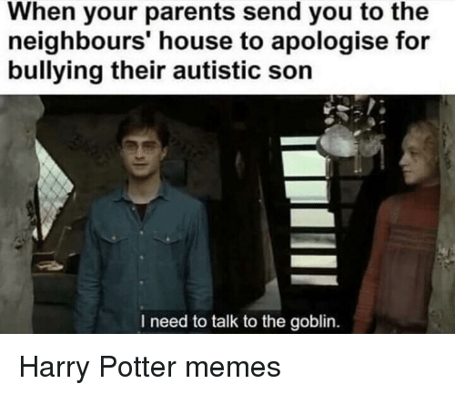 When Your Parents Send You To The Neighbours House To Apologise For Bullying Their Autistic Son I Need To Talk To The Goblin Harry Potter Meme On Me Me Goblins are a creature in the magical wizarding world of rowling's creation. talk to the goblin harry potter meme