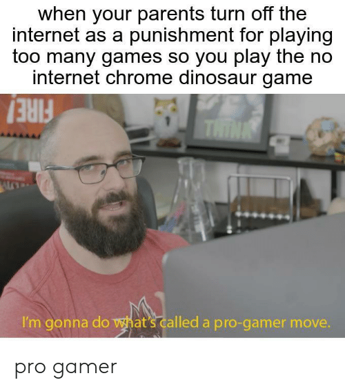 Chrome, Dinosaur, and Internet: when your parents turn off the  internet as a punishment for playing  too many games so you play the no  internet chrome dinosaur game  THINK  I'm gonna do wat's called a pro-gamer move. pro gamer