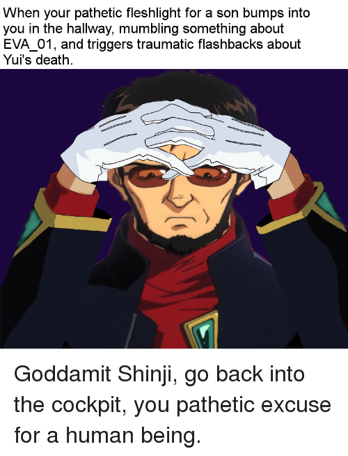 Death, Back, and Human: When your pathetic fleshlight for a son bumps into  you in the hallway, mumbling something about  EVA 01, and triggers traumatic flashbacks about  Yui's death