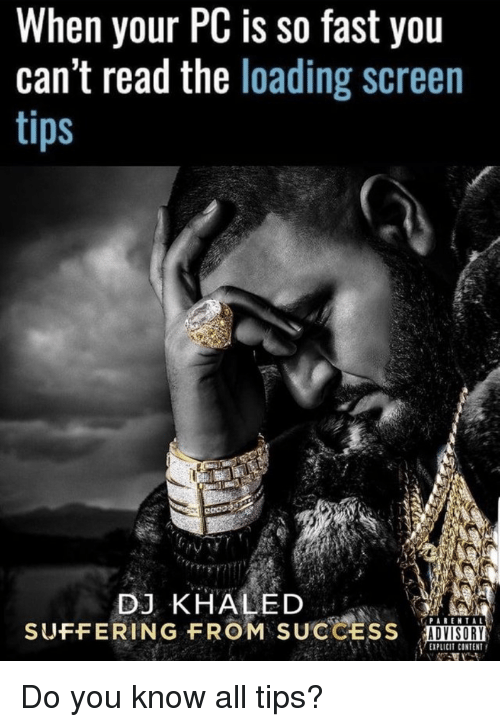 DJ Khaled, Content, and Sad: When your PC is so fast you  can't read the loading screen  DJ KHALED  SUFFERING FROM SUCCESS  ADVISORY  EXPLICIT CONTENT Do you know all tips?