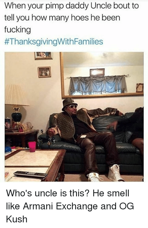 Hoe, Hoes, and Smell: When your pimpdaddy Uncle bout to  tell you how many hoes he been  fucking  #ThanksgivingWith Families Who's uncle is this? He smell like Armani Exchange and OG Kush
