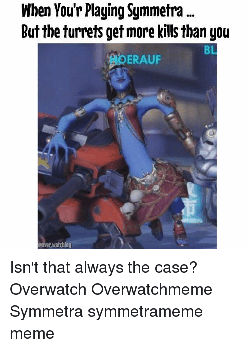 Meme, Memes, and 🤖: When You'r Playing Symmetra  But the turrets get more kills than you  BL  ERAUF  ooverwatching Isn't that always the case? Overwatch Overwatchmeme Symmetra symmetrameme meme
