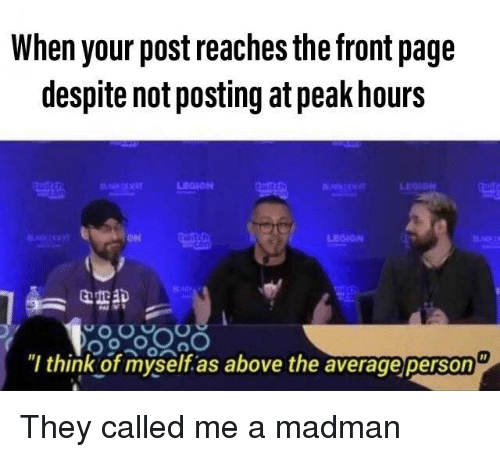 Dank Memes, Page, and Think: When your post reaches the front page  despite not posting at peak hours  он  Q亚鉀  think of myself as above the average person