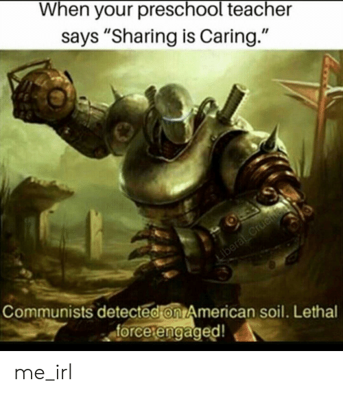 "Teacher, American, and Irl: When your preschool teacher  says ""Sharing is Caring.""  Communists detected on American soil. Lethal  forcetengaged!  etengaged me_irl"