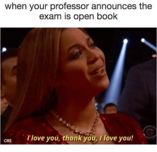 Books, Memes, and Thank You: when your professor announces the  exam is open book  CRS love you, thank you, love you!
