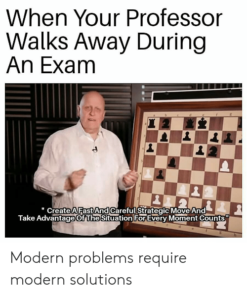 "Funny, Fast, and Move: When Your Professor  Walks Away During  An Exam  "" CreateA Fast And Careful Strategic Move And  Take Advantage Of The Situation For Every Moment Counts Modern problems require modern solutions"