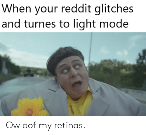 When Your Reddit Glitches and Turnes to Light Mode Ow Oof My