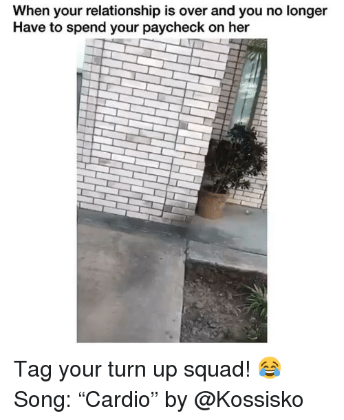 "Funny, Squad, and Turn Up: When your relationship is over and you no longer  Have to spend your paycheck on her Tag your turn up squad! 😂 Song: ""Cardio"" by @Kossisko"