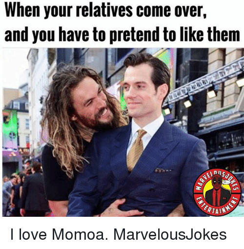 Come Over, Love, and Memes: When your relatives come over,  and you have to pretend to like them  ERTAIN I love Momoa. MarvelousJokes