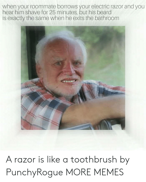 Beard, Dank, and Memes: when your roommate borrows your electric razor and you  hear him shave for 25 minutes, but his beard  is exactly the same when he exits the bathroom A razor is like a toothbrush by PunchyRogue MORE MEMES