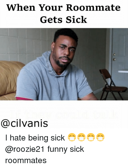 When Your Roommate Gets Sick Cacilvanis I Hate Being Sick