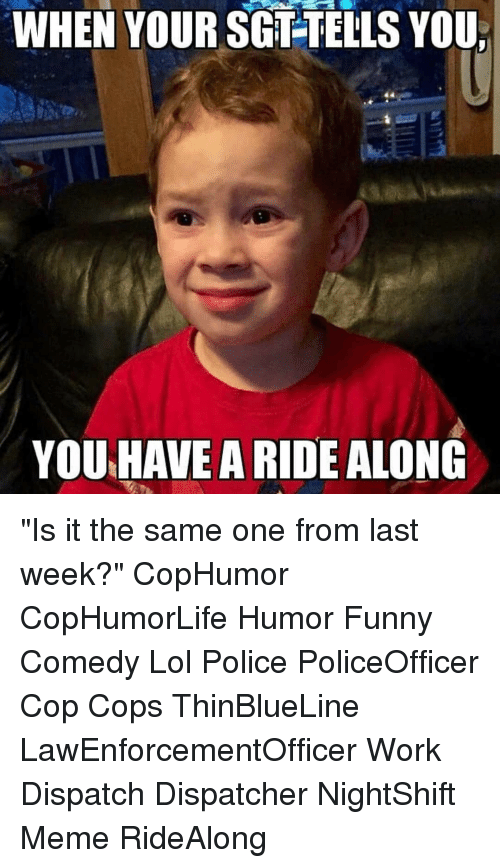 "Funny, Lol, and Meme: WHEN YOUR SGT-TELLS YOU  YOU HAVE A RIDE ALONG ""Is it the same one from last week?"" CopHumor CopHumorLife Humor Funny Comedy Lol Police PoliceOfficer Cop Cops ThinBlueLine LawEnforcementOfficer Work Dispatch Dispatcher NightShift Meme RideAlong"