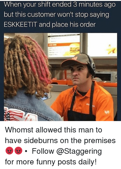 Funny, Trendy, and Man: When your shift ended 3 minutes ago  but this customer won't stop saying  ESKKEETIT and place his order Whomst allowed this man to have sideburns on the premises 😡😡 • ➫➫➫ Follow @Staggering for more funny posts daily!