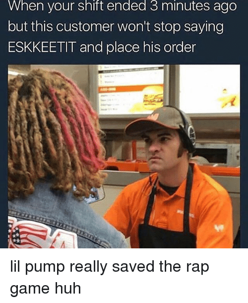Funny, Huh, and Rap: When your shift ended 3 minutes ago  but this customer won't stop saying  ESKKEETIT and place his order  4 lil pump really saved the rap game huh