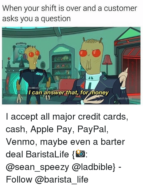 Apple, Life, and Money: When your shift is over and a customer  asks you a question  I can answer that, for money I accept all major credit cards, cash, Apple Pay, PayPal, Venmo, maybe even a barter deal BaristaLife {📸: @sean_speezy @ladbible} - Follow @barista_life
