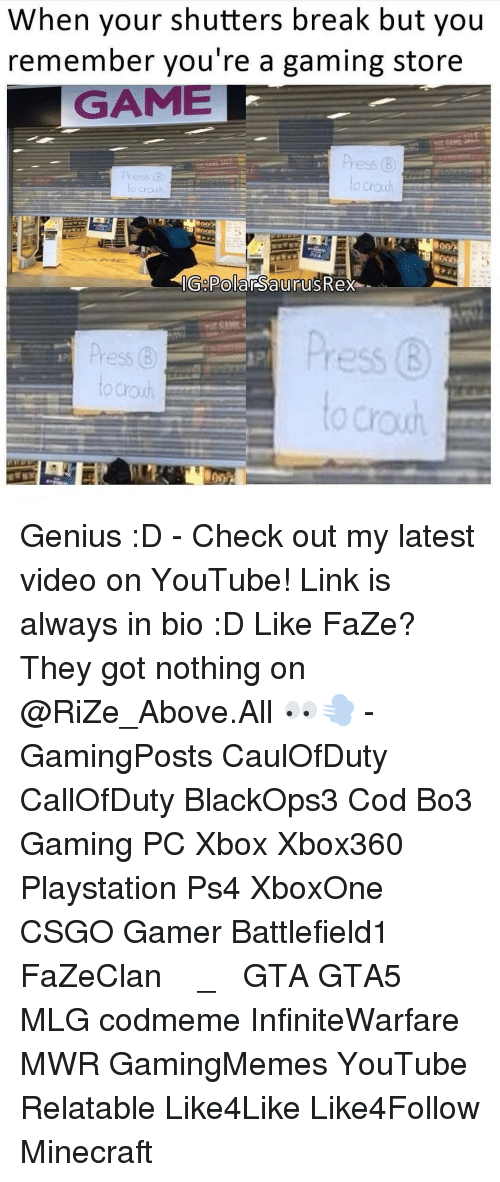 Memes, Minecraft, and Genius: When your shutters break but you  remember you're a gaming store  GAME  Chou  Ge  Saurus Rex Genius :D - Check out my latest video on YouTube! Link is always in bio :D Like FaZe? They got nothing on @RiZe_Above.All 👀💨 - GamingPosts CaulOfDuty CallOfDuty BlackOps3 Cod Bo3 Gaming PC Xbox Xbox360 Playstation Ps4 XboxOne CSGO Gamer Battlefield1 FaZeClan بوس_ستيشن GTA GTA5 MLG codmeme InfiniteWarfare MWR GamingMemes YouTube Relatable Like4Like Like4Follow Minecraft