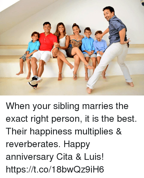 Memes, Best, and Happy: When your sibling marries the exact right person, it is the best. Their happiness multiplies & reverberates. Happy anniversary Cita & Luis! https://t.co/18bwQz9iH6