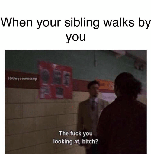 Bitch, Fuck You, and Fuck: When your sibling walks by  you  G@ayeewassup  The fuck you  looking at, bitch?
