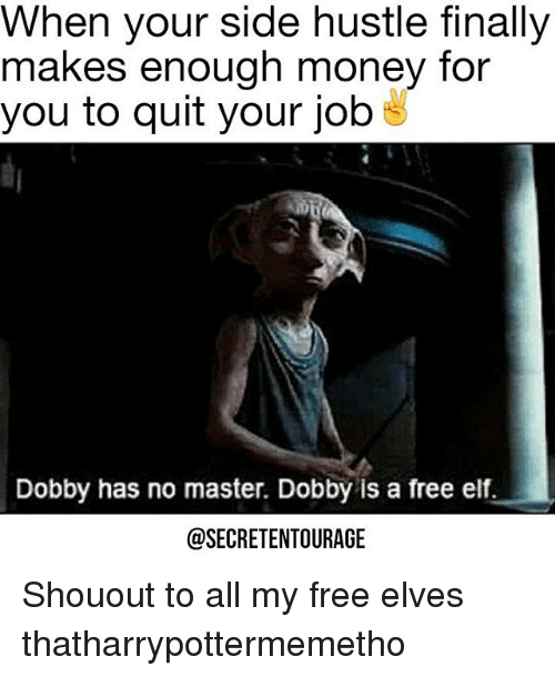 Elf, Memes, and 🤖: When your side hustle finally  makes enough money for  you to quit your job  Dobby has no master. Dobby is a free elf.  @SECRETENTOURAGE Shouout to all my free elves thatharrypottermemetho