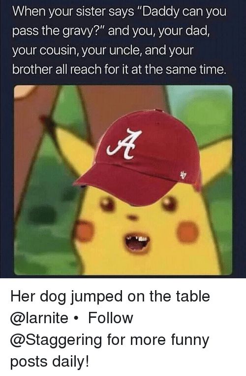 """Dad, Funny, and Time: When your sister says """"Daddy can you  pass the gravy?"""" and you, your dad,  your cousin, your uncle, and your  brother all reach for it at the same time. Her dog jumped on the table @larnite • ➫➫➫ Follow @Staggering for more funny posts daily!"""