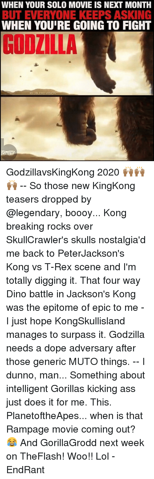 Ass, Dope, and Godzilla: WHEN YOUR SOLO MOVIE IS NEXT MONTH  BUT EVERYONE KEEPS ASKING  WHEN YOURE GOING TO FIGHT  IG BLERD, VISION GodzillavsKingKong 2020 🙌🏾🙌🏾🙌🏾 -- So those new KingKong teasers dropped by @legendary, boooy... Kong breaking rocks over SkullCrawler's skulls nostalgia'd me back to PeterJackson's Kong vs T-Rex scene and I'm totally digging it. That four way Dino battle in Jackson's Kong was the epitome of epic to me - I just hope KongSkullisland manages to surpass it. Godzilla needs a dope adversary after those generic MUTO things. -- I dunno, man... Something about intelligent Gorillas kicking ass just does it for me. This. PlanetoftheApes... when is that Rampage movie coming out? 😂 And GorillaGrodd next week on TheFlash! Woo!! Lol -EndRant