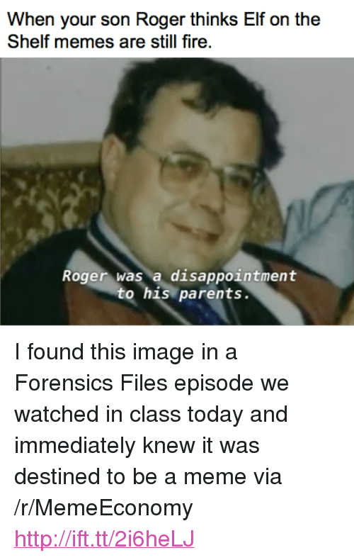"""Elf, Elf on the Shelf, and Fire: When your son Roger thinks Elf on the  Shelf memes are still fire  Roger was a disappointment  to his parents. <p>I found this image in a Forensics Files episode we watched in class today and immediately knew it was destined to be a meme via /r/MemeEconomy <a href=""""http://ift.tt/2i6heLJ"""">http://ift.tt/2i6heLJ</a></p>"""