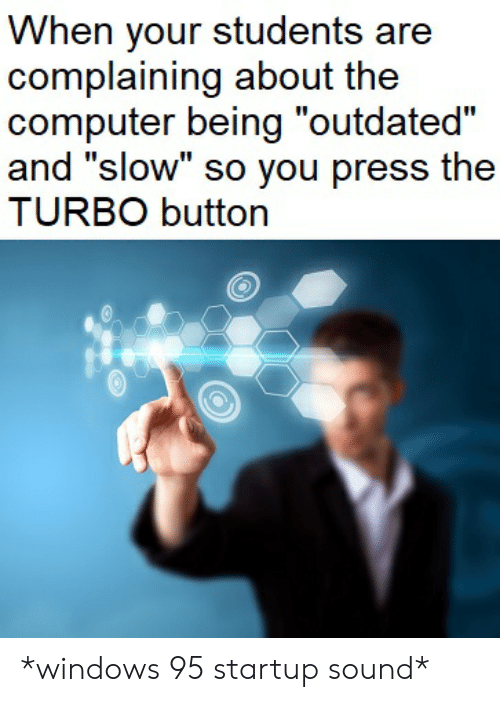 When Your Students Are Complaining About the Computer Being Outdated
