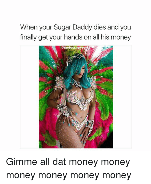 Memes, Money, and Sugar: When your Sugar Daddy dies and you  finally get your hands on all his money  @thebutchqwee Gimme all dat money money money money money money