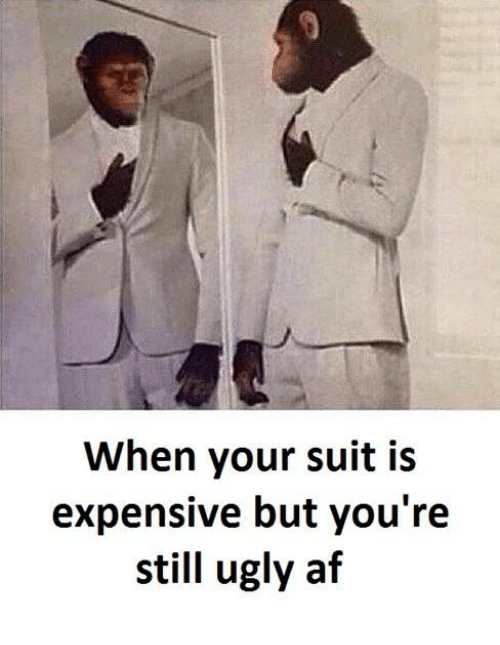 Af, Ugly, and Ugly AF: When your suit is  expensive but you're  still ugly af
