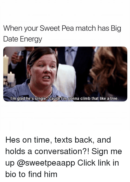 Click, Energy, and Date: When your Sweet Pea match has Big  Date Energy  I'm glad he's single, causel'm gonna climb that like a tree. Hes on time, texts back, and holds a conversation?! Sign me up @sweetpeaapp Click link in bio to find him