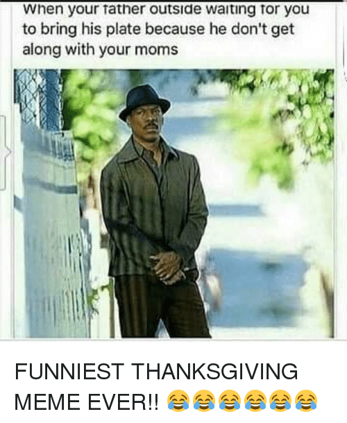 when your tather outside waiting tor you to bring his 7257721 ✅ 25 best memes about thanksgiving meme thanksgiving memes