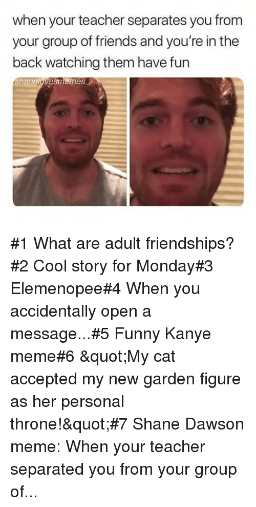 """Friends, Funny, and Kanye: when your teacher separates you from  your group of friends and you're in the  back watching them have fun  Shanelovesmemes #1 What are adult friendships?#2 Cool story for Monday#3 Elemenopee#4 When you accidentally open a message...#5 Funny Kanye meme#6 """"My cat accepted my new garden figure as her personal throne!""""#7Shane Dawson meme: When your teacher separated you from your group of..."""